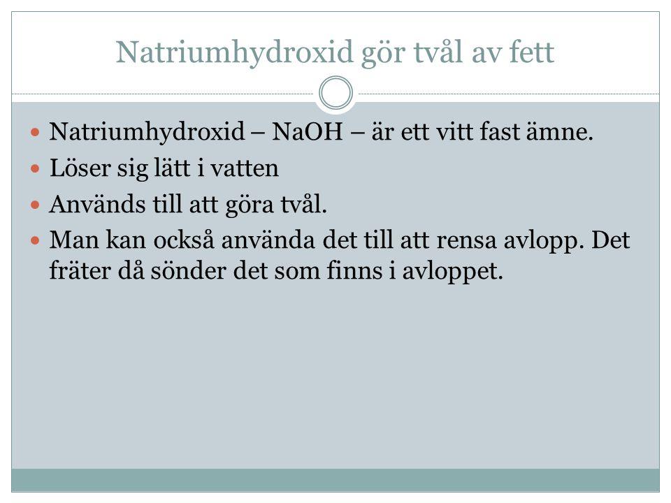 Natriumhydroxid gör tvål av fett Natriumhydroxid – NaOH – är ett vitt fast ämne. Löser sig lätt i vatten Används till att göra tvål. Man kan också anv