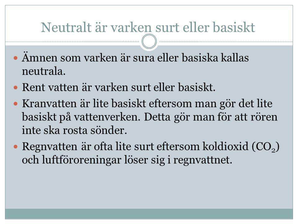 Neutralt är varken surt eller basiskt Ämnen som varken är sura eller basiska kallas neutrala. Rent vatten är varken surt eller basiskt. Kranvatten är