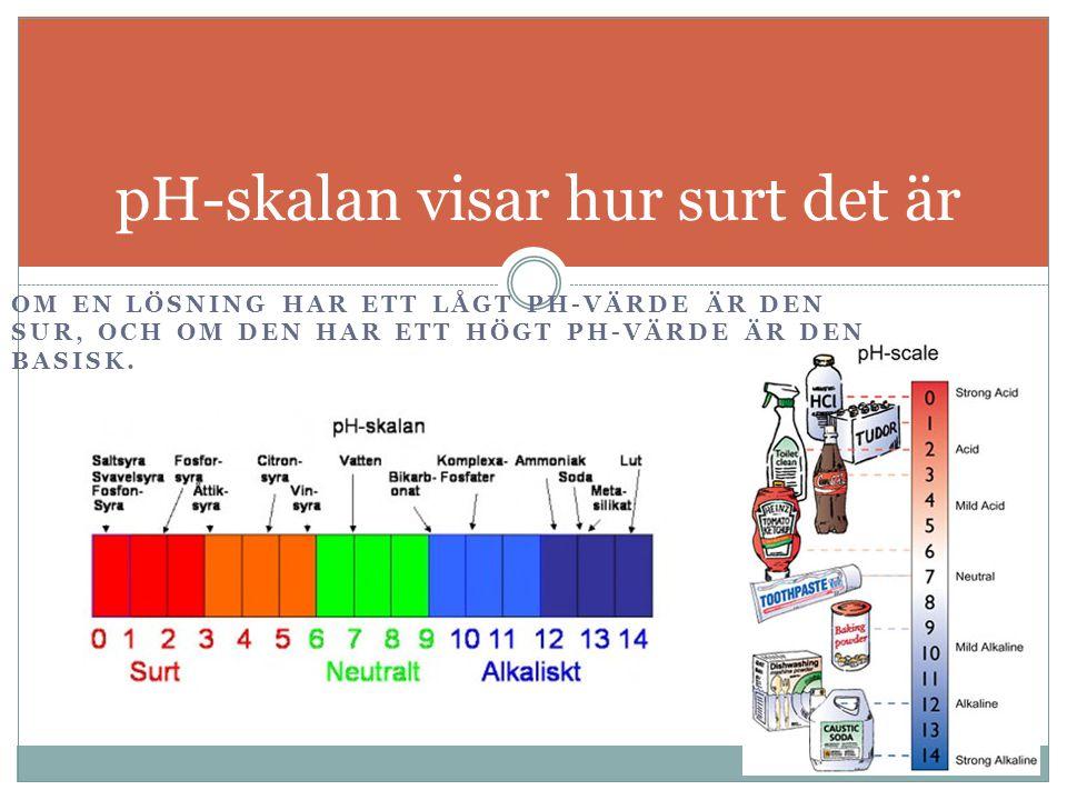 OM EN LÖSNING HAR ETT LÅGT PH-VÄRDE ÄR DEN SUR, OCH OM DEN HAR ETT HÖGT PH-VÄRDE ÄR DEN BASISK. pH-skalan visar hur surt det är