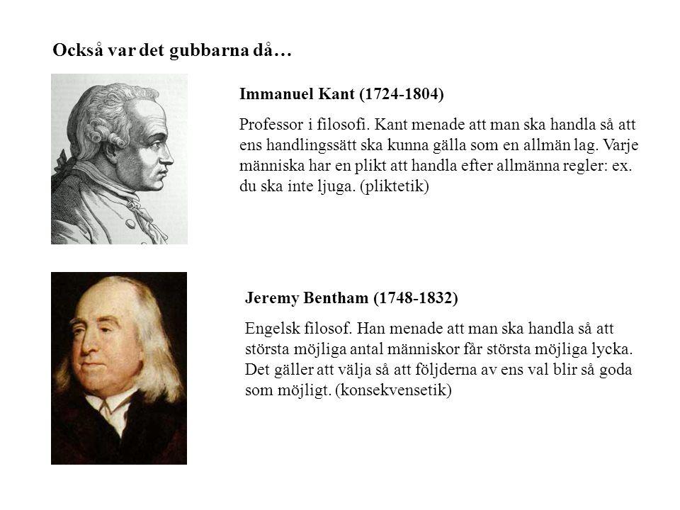Också var det gubbarna då… Immanuel Kant (1724-1804) Professor i filosofi. Kant menade att man ska handla så att ens handlingssätt ska kunna gälla som