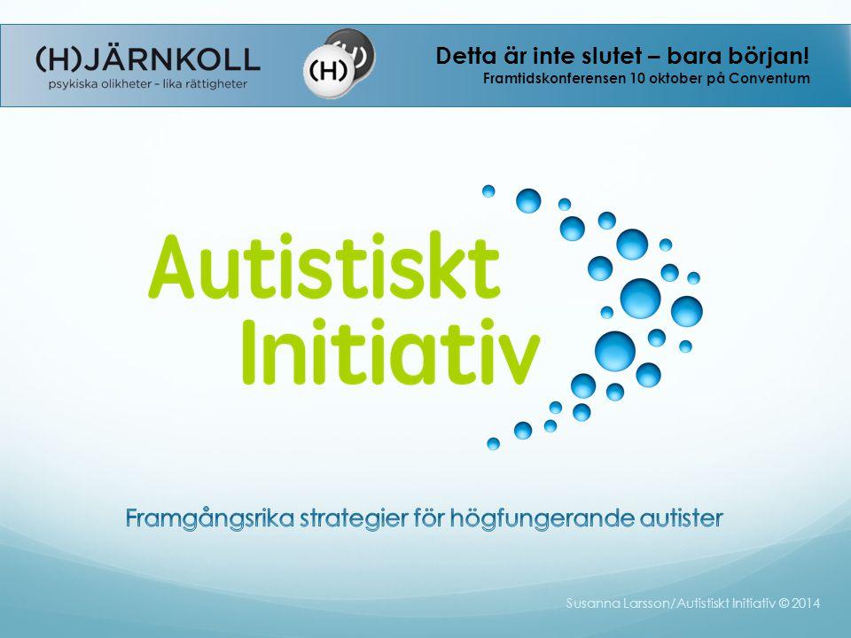 Susanna Larsson/Autistiskt Initiativ © 2014 Detta är inte slutet – bara början! Framtidskonferensen 10 oktober på Conventum