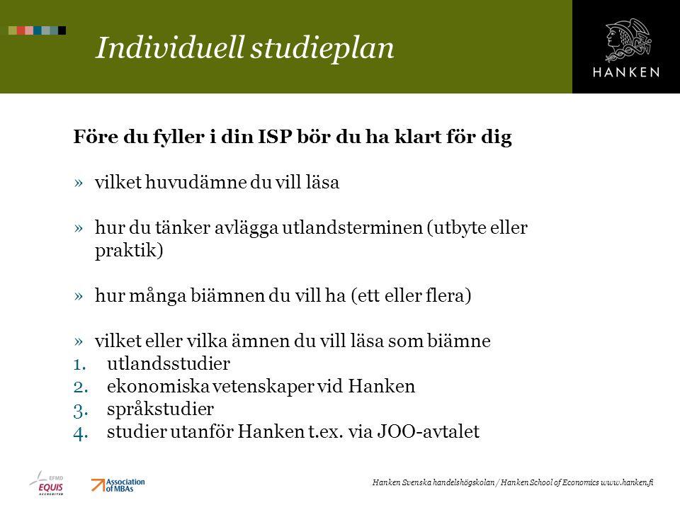 Individuell studieplan Före du fyller i din ISP bör du ha klart för dig »vilket huvudämne du vill läsa »hur du tänker avlägga utlandsterminen (utbyte eller praktik) »hur många biämnen du vill ha (ett eller flera) »vilket eller vilka ämnen du vill läsa som biämne 1.utlandsstudier 2.ekonomiska vetenskaper vid Hanken 3.språkstudier 4.studier utanför Hanken t.ex.