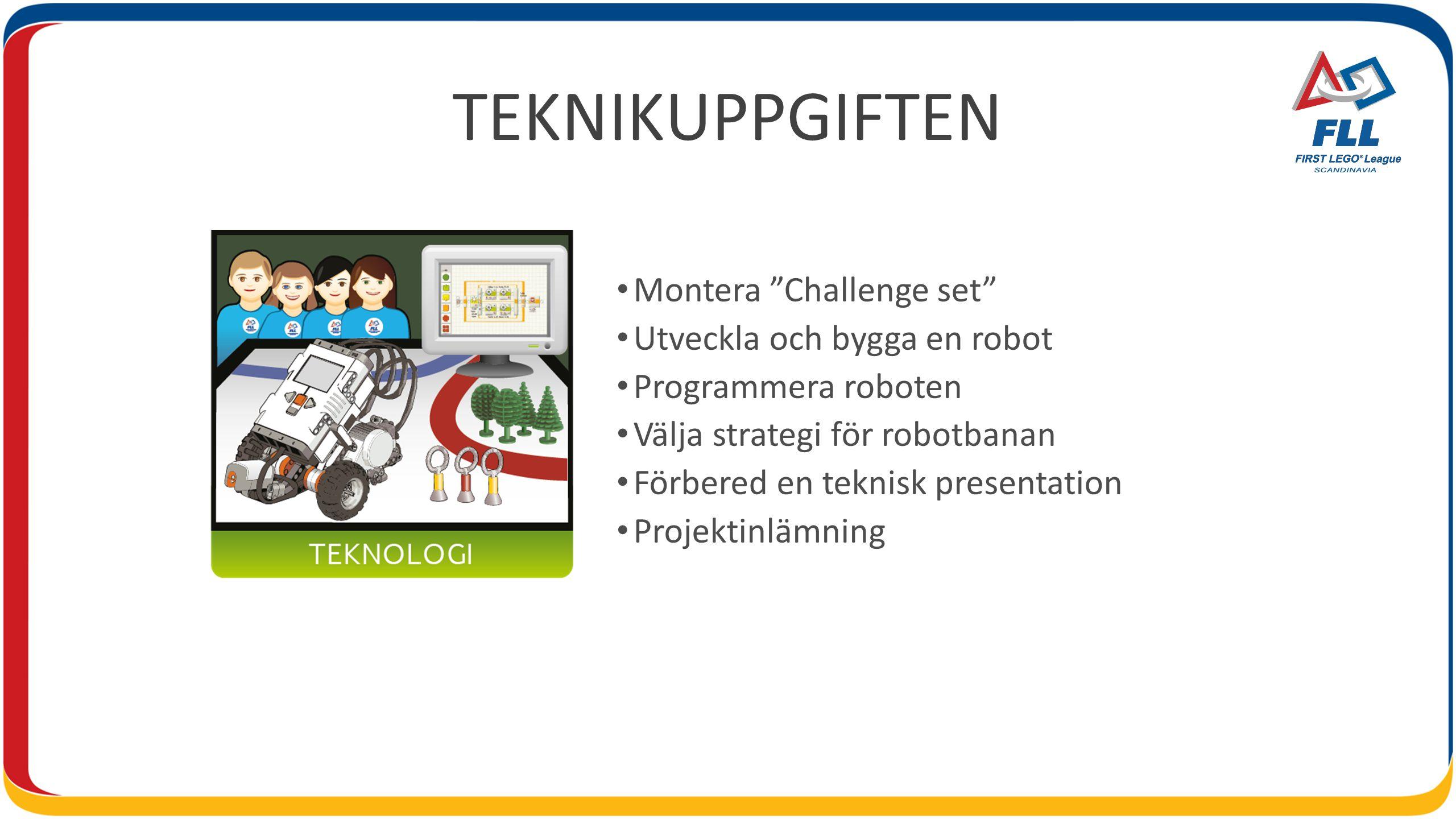 TEKNIKUPPGIFTEN Montera Challenge set Utveckla och bygga en robot Programmera roboten Välja strategi för robotbanan Förbered en teknisk presentation Projektinlämning