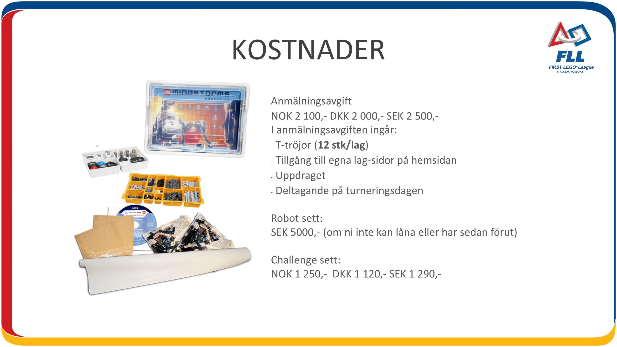 KOSTNADER Anmälningsavgift NOK 2 100,- DKK 2 000,- SEK 2 500,- I anmälningsavgiften ingår: - T-tröjor (12 stk/lag) - Tillgång till egna lag-sidor på hemsidan - Uppdraget - Deltagande på turneringsdagen Robot sett: SEK 5000,- (om ni inte kan låna eller har sedan förut) Challenge sett: NOK 1 250,- DKK 1 120,- SEK 1 290,-