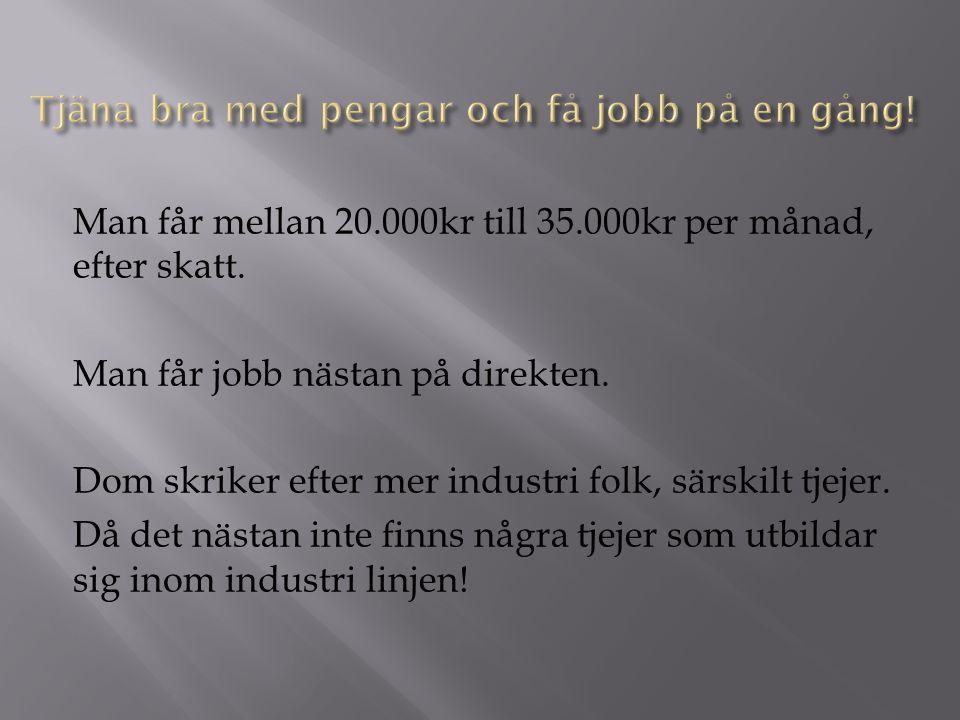 Man får mellan 20.000kr till 35.000kr per månad, efter skatt. Man får jobb nästan på direkten. Dom skriker efter mer industri folk, särskilt tjejer. D