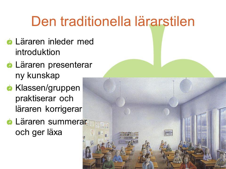 Den traditionella lärarstilen Läraren inleder med introduktion Läraren presenterar ny kunskap Klassen/gruppen praktiserar och läraren korrigerar Läraren summerar och ger läxa