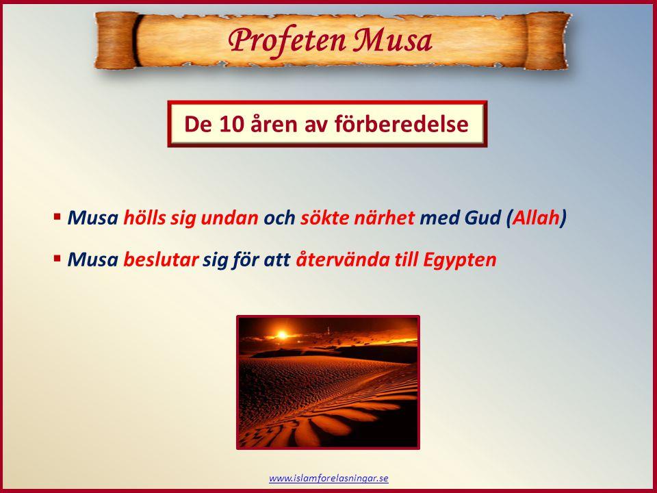 www.islamforelasningar.se De 10 åren av förberedelse Profeten Musa  Musa hölls sig undan och sökte närhet med Gud (Allah)  Musa beslutar sig för att återvända till Egypten