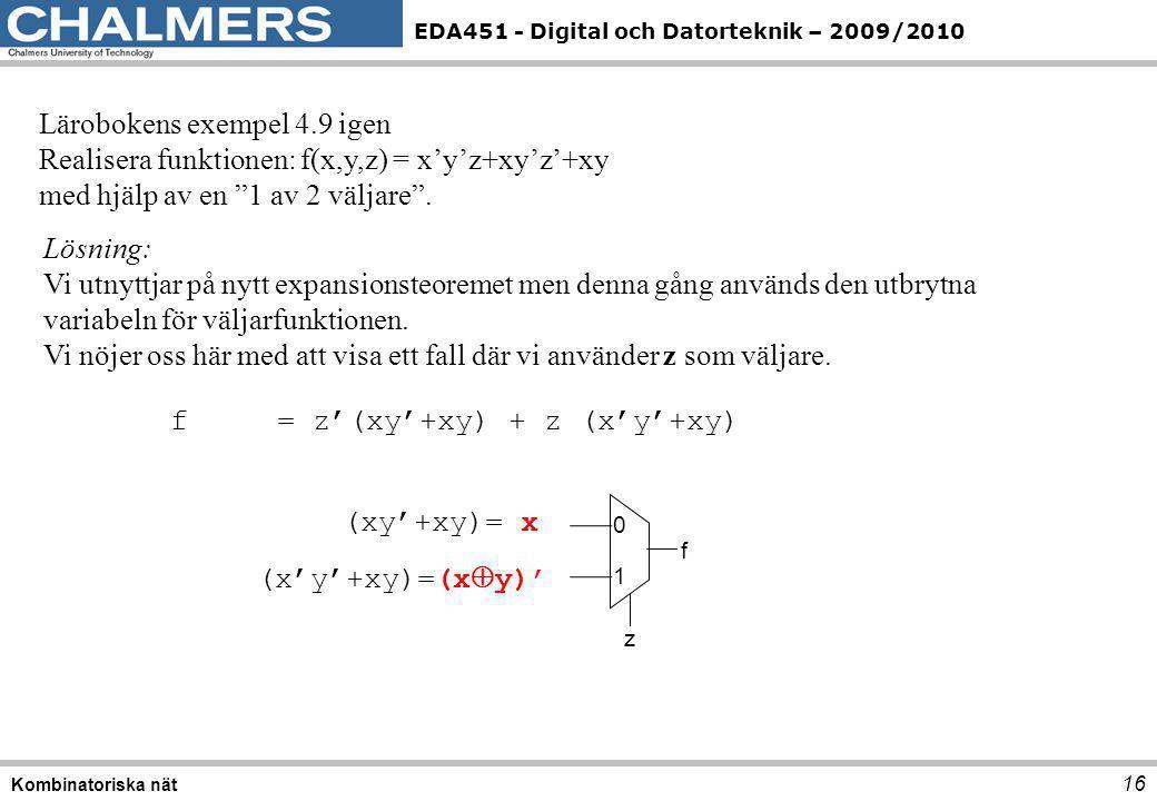 EDA451 - Digital och Datorteknik – 2009/2010 16 Kombinatoriska nät Lärobokens exempel 4.9 igen Realisera funktionen: f(x,y,z) = x'y'z+xy'z'+xy med hjä