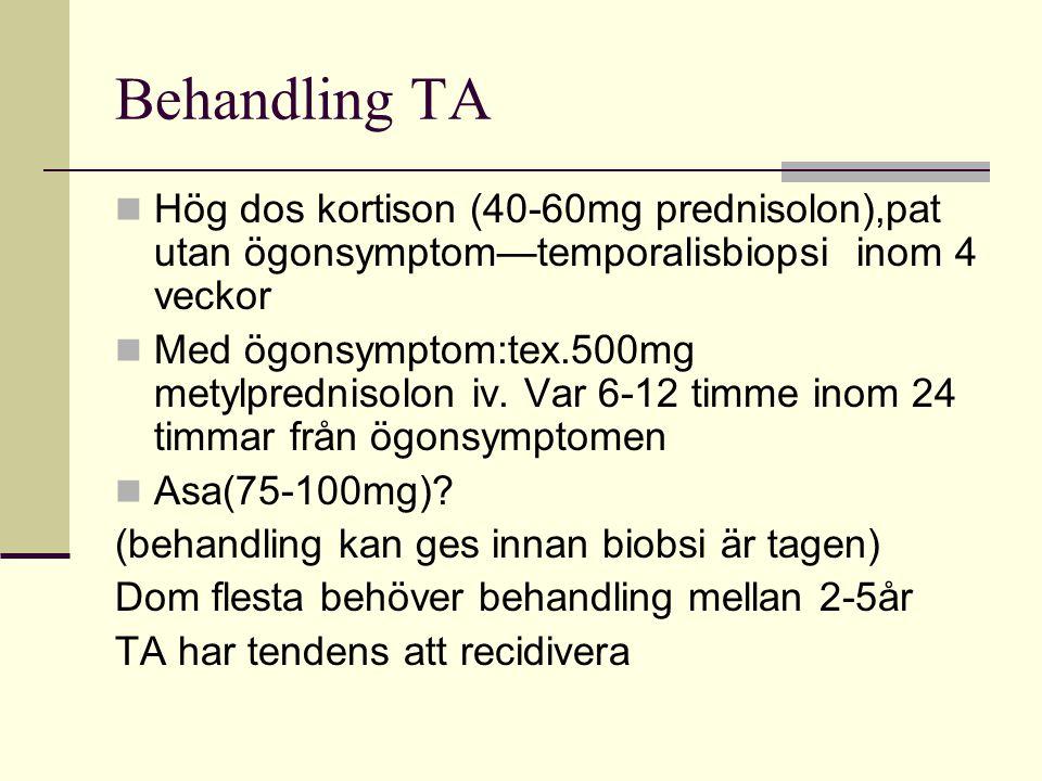 Behandling TA Hög dos kortison (40-60mg prednisolon),pat utan ögonsymptom—temporalisbiopsi inom 4 veckor Med ögonsymptom:tex.500mg metylprednisolon iv.