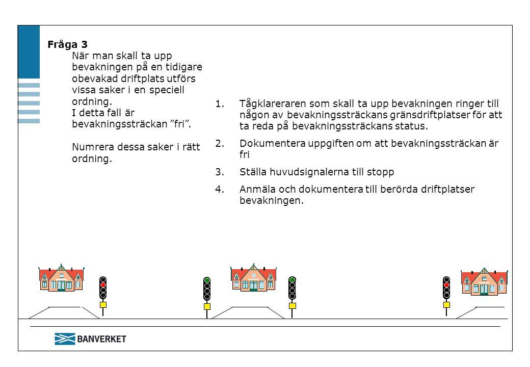 Fråga 3 När man skall ta upp bevakningen på en tidigare obevakad driftplats utförs vissa saker i en speciell ordning. I detta fall är bevakningssträck