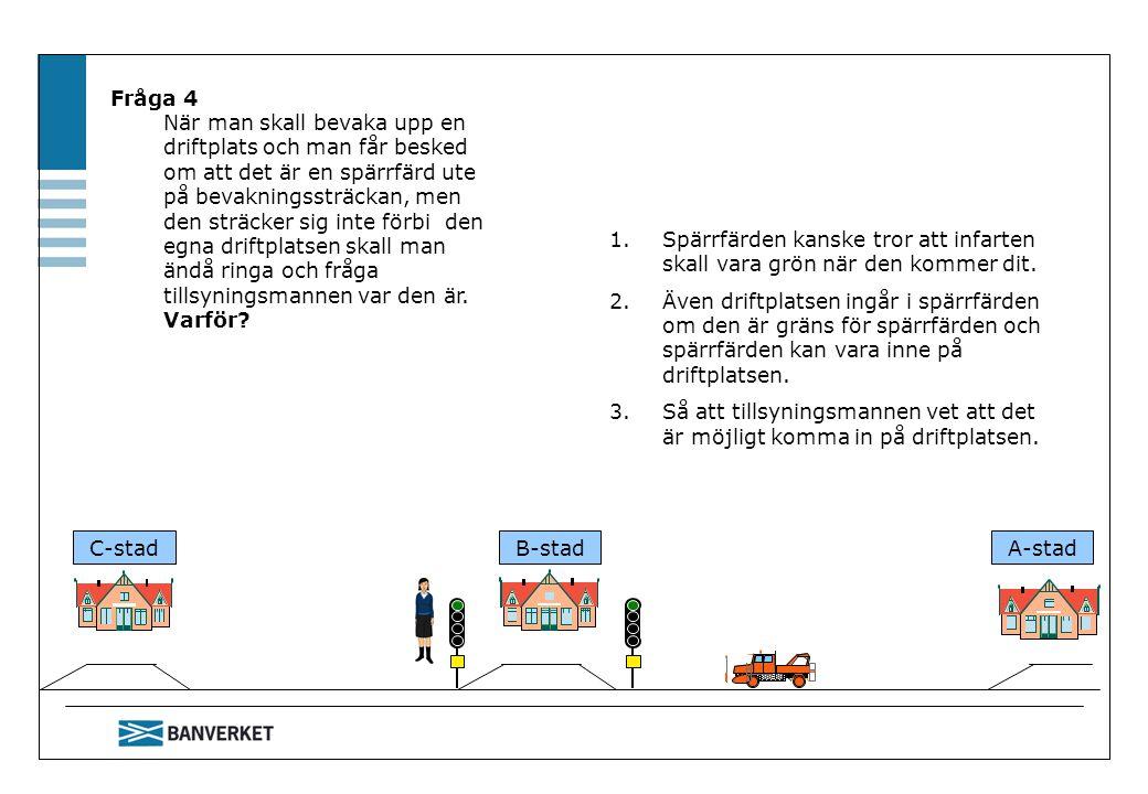 C-stadB-stadA-stad Fråga 4 När man skall bevaka upp en driftplats och man får besked om att det är en spärrfärd ute på bevakningssträckan, men den str