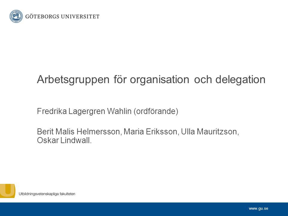 www.gu.se Arbetsgruppen för organisation och delegation Fredrika Lagergren Wahlin (ordförande) Berit Malis Helmersson, Maria Eriksson, Ulla Mauritzson