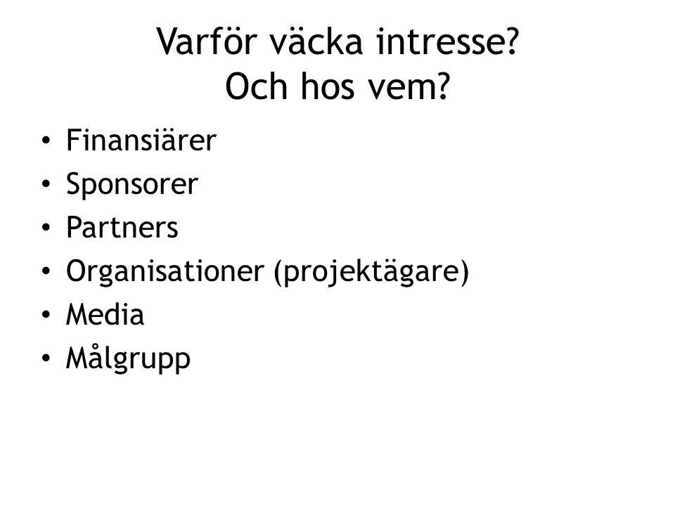 Varför väcka intresse? Och hos vem? Finansiärer Sponsorer Partners Organisationer (projektägare) Media Målgrupp
