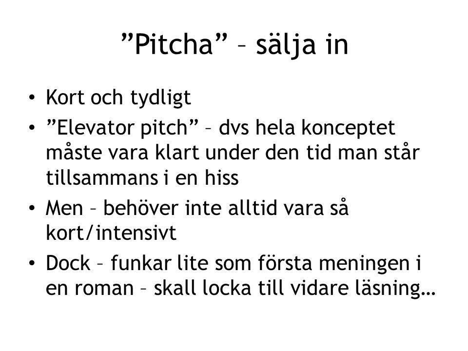 Pitcha – sälja in Kort och tydligt Elevator pitch – dvs hela konceptet måste vara klart under den tid man står tillsammans i en hiss Men – behöver inte alltid vara så kort/intensivt Dock – funkar lite som första meningen i en roman – skall locka till vidare läsning…