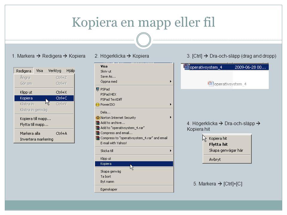 Kopiera en mapp eller fil 1. Markera  Redigera  Kopiera3. [Ctrl]  Dra-och-släpp (drag and dropp)2. Högerklicka  Kopiera 5. Markera  [Ctrl]+[C] 4.