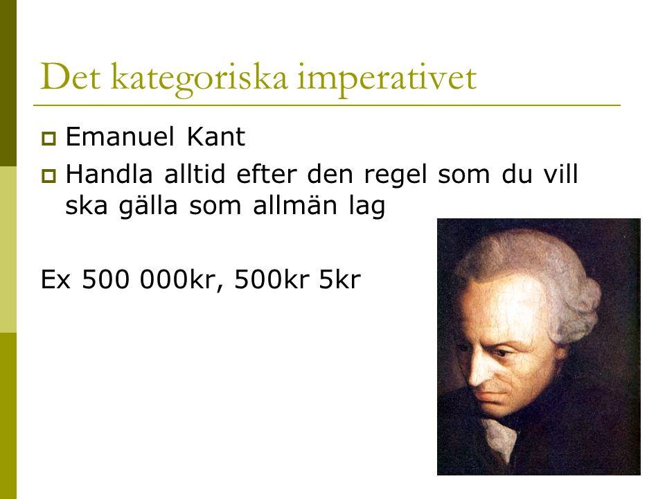 Det kategoriska imperativet  Emanuel Kant  Handla alltid efter den regel som du vill ska gälla som allmän lag Ex 500 000kr, 500kr 5kr