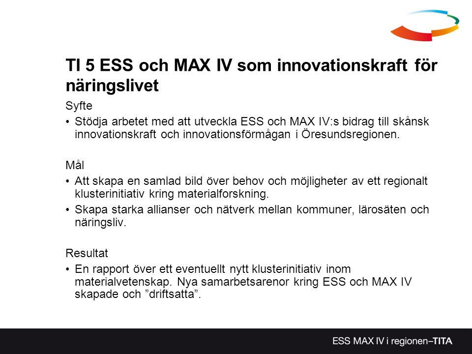 TI 5 ESS och MAX IV som innovationskraft för näringslivet Syfte Stödja arbetet med att utveckla ESS och MAX IV:s bidrag till skånsk innovationskraft o
