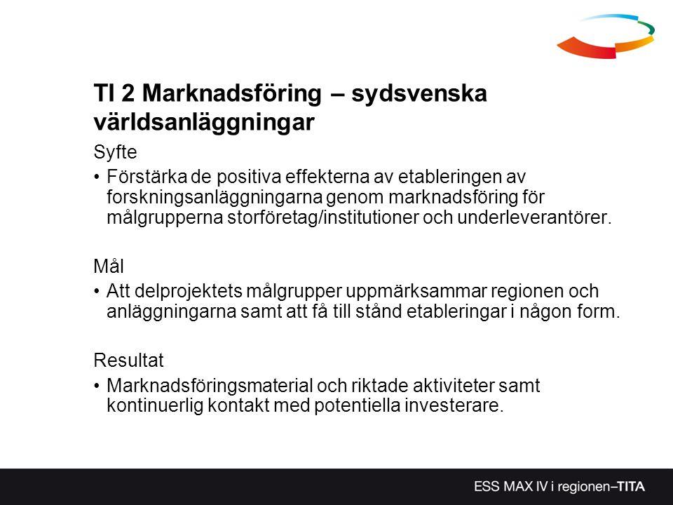 TI 2 Marknadsföring – sydsvenska världsanläggningar Syfte Förstärka de positiva effekterna av etableringen av forskningsanläggningarna genom marknadsf