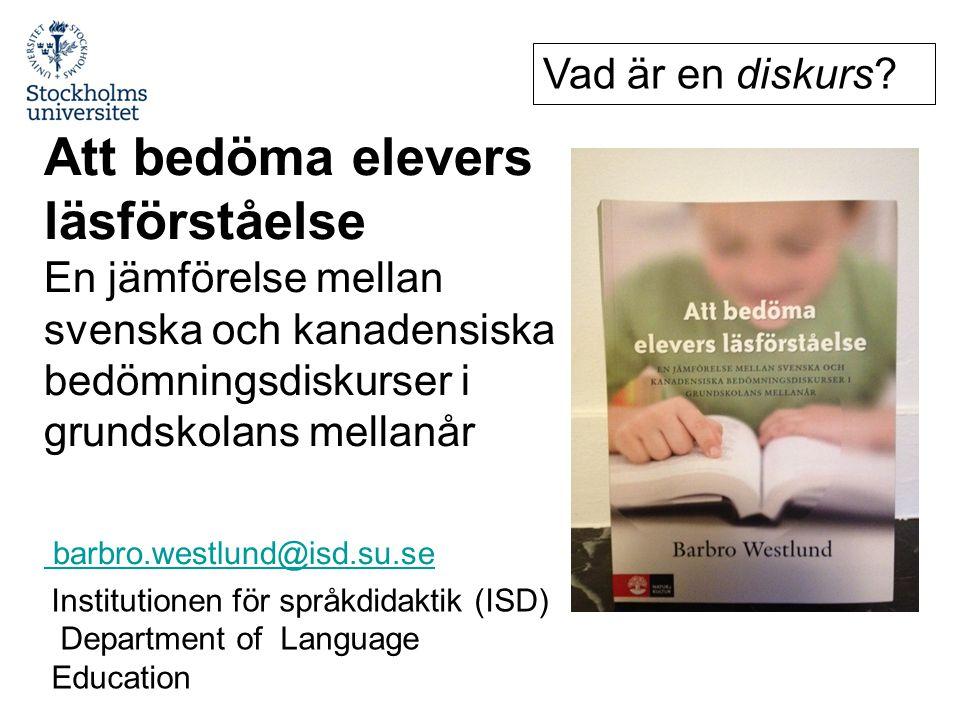 Institutionen för språkdidaktik (ISD) Department of Language Education Att bedöma elevers läsförståelse En jämförelse mellan svenska och kanadensiska bedömningsdiskurser i grundskolans mellanår barbro.westlund@isd.su.se Vad är en diskurs?