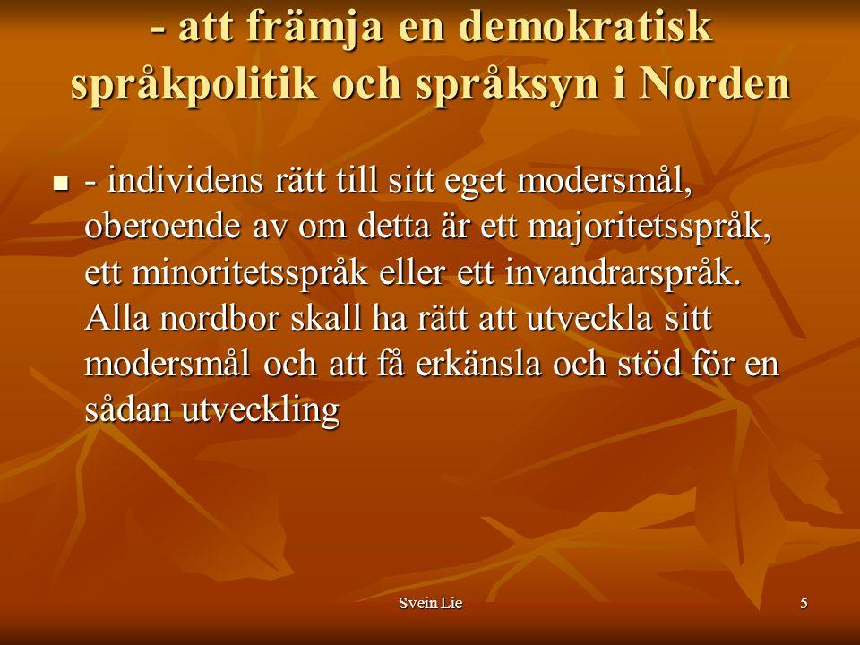 Svein Lie6 -att stärka de nordiska språkens ställning i och utanför Norden De nordiska språkens ställning både nationellt, i det nordiska samarbetet och även utanför Norden bör stärkas via språkpolitiska åtgärder och aktivt deltagande i den språkpolitiska debatten på nationell, nordisk och internationell nivå.