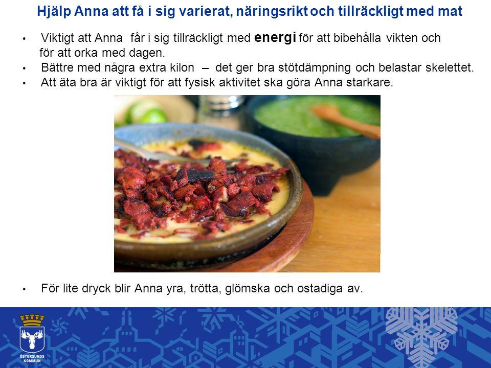 Hjälp Anna att få i sig varierat, näringsrikt och tillräckligt med mat Viktigt att Anna får i sig tillräckligt med energi för att bibehålla vikten och