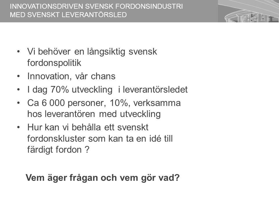 Vi behöver en långsiktig svensk fordonspolitik Innovation, vår chans I dag 70% utveckling i leverantörsledet Ca 6 000 personer, 10%, verksamma hos leverantören med utveckling Hur kan vi behålla ett svenskt fordonskluster som kan ta en idé till färdigt fordon .