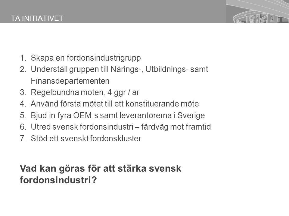 Ta initiativet 1.Skapa en fordonsindustrigrupp 2.Underställ gruppen till Närings-, Utbildnings- samt Finansdepartementen 3.Regelbundna möten, 4 ggr / år 4.Använd första mötet till ett konstituerande möte 5.Bjud in fyra OEM:s samt leverantörerna i Sverige 6.Utred svensk fordonsindustri – färdväg mot framtid 7.Stöd ett svenskt fordonskluster TA INITIATIVET Vad kan göras för att stärka svensk fordonsindustri?