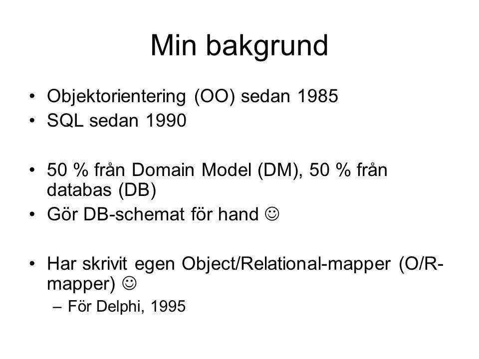 Min bakgrund Objektorientering (OO) sedan 1985 SQL sedan 1990 50 % från Domain Model (DM), 50 % från databas (DB) Gör DB-schemat för hand Har skrivit