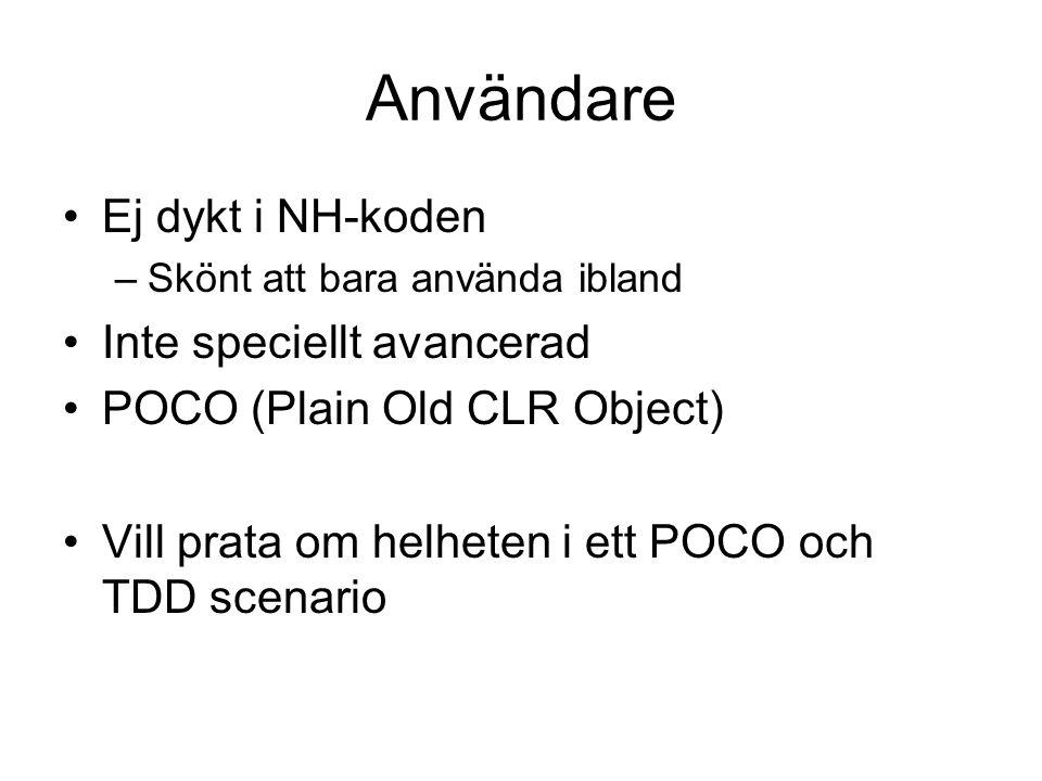 Användare Ej dykt i NH-koden –Skönt att bara använda ibland Inte speciellt avancerad POCO (Plain Old CLR Object) Vill prata om helheten i ett POCO och TDD scenario