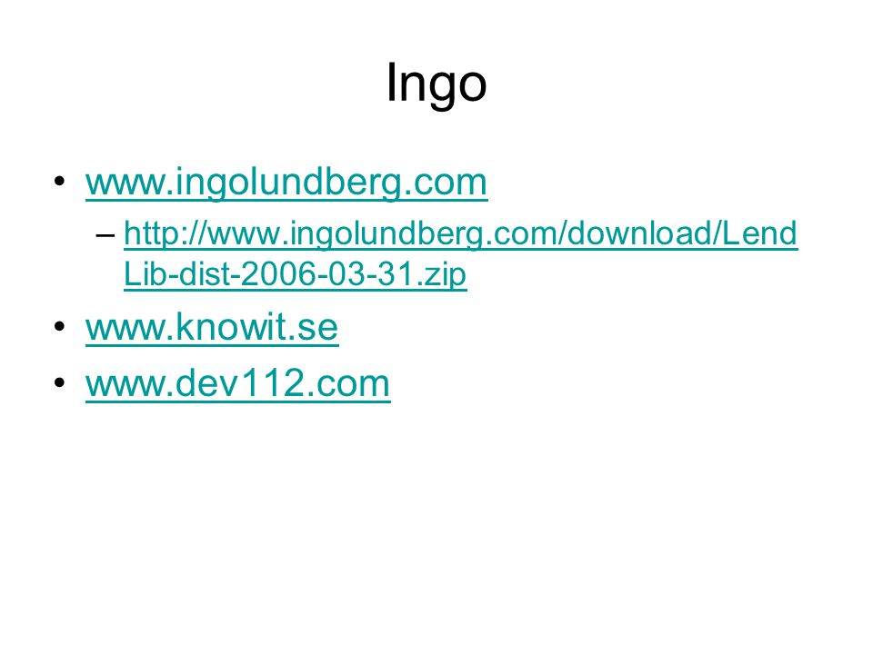 Ingo www.ingolundberg.com –http://www.ingolundberg.com/download/Lend Lib-dist-2006-03-31.ziphttp://www.ingolundberg.com/download/Lend Lib-dist-2006-03-31.zip www.knowit.se www.dev112.com