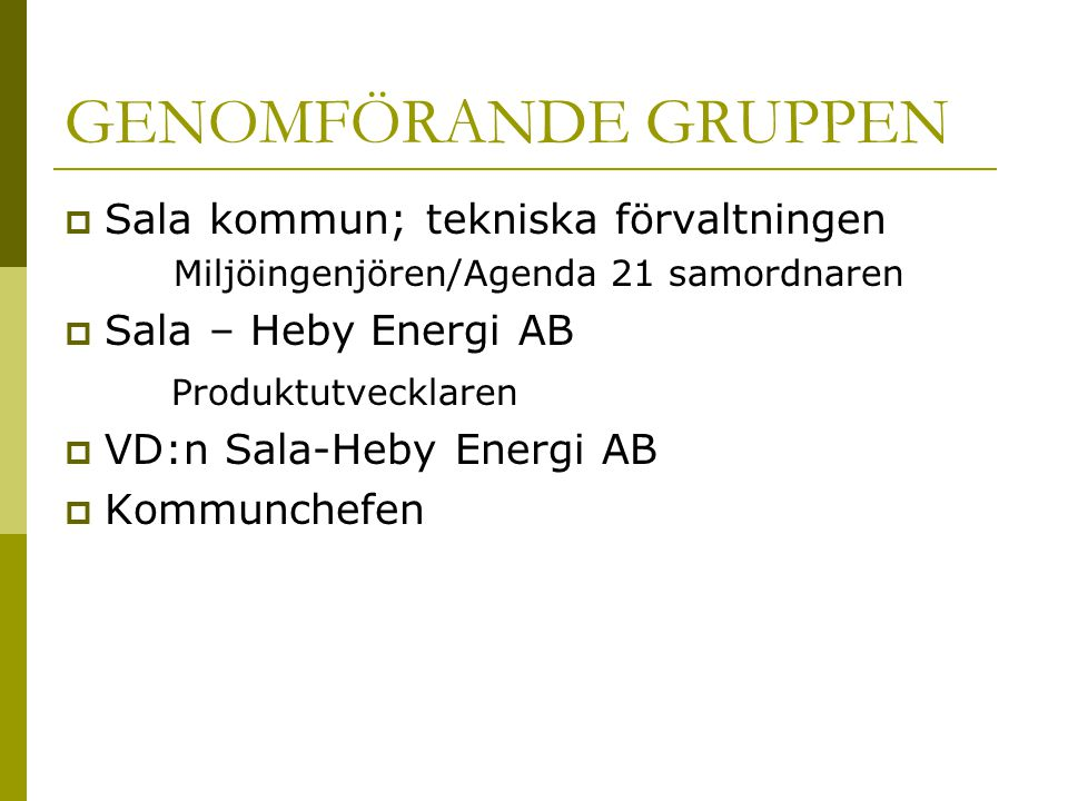 GENOMFÖRANDE GRUPPEN  Sala kommun; tekniska förvaltningen Miljöingenjören/Agenda 21 samordnaren  Sala – Heby Energi AB Produktutvecklaren  VD:n Sala-Heby Energi AB  Kommunchefen