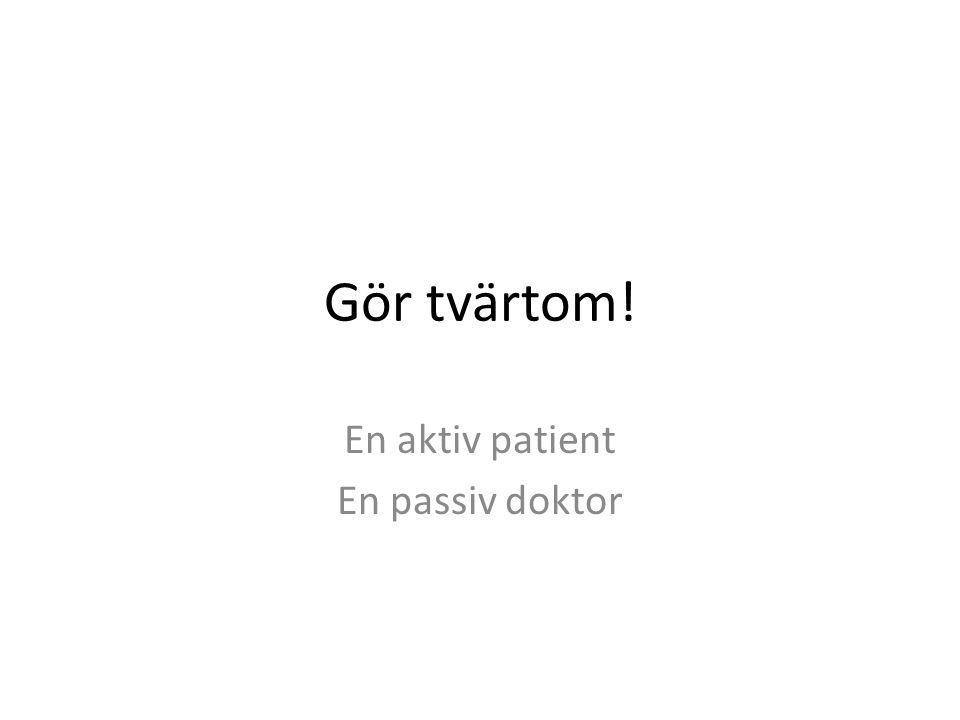 Gör tvärtom! En aktiv patient En passiv doktor
