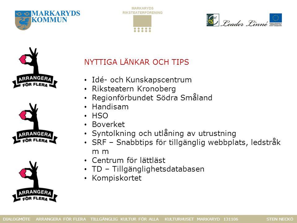 DIALOGMÖTE ARRANGERA FÖR FLERA TILLGÄNGLIG KULTUR FÖR ALLA KULTURHUSET MARKARYD 131106 STEN NECKÖ NYTTIGA LÄNKAR OCH TIPS Idé- och Kunskapscentrum Riksteatern Kronoberg Regionförbundet Södra Småland Handisam HSO Boverket Syntolkning och utlåning av utrustning SRF – Snabbtips för tillgänglig webbplats, ledstråk m m Centrum för lättläst TD – Tillgänglighetsdatabasen Kompiskortet