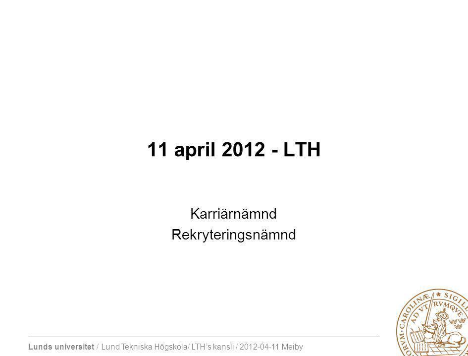 Lunds universitet / Lund Tekniska Högskola/ LTH's kansli / 2012-04-11 Meiby 11 april 2012 - LTH Karriärnämnd Rekryteringsnämnd