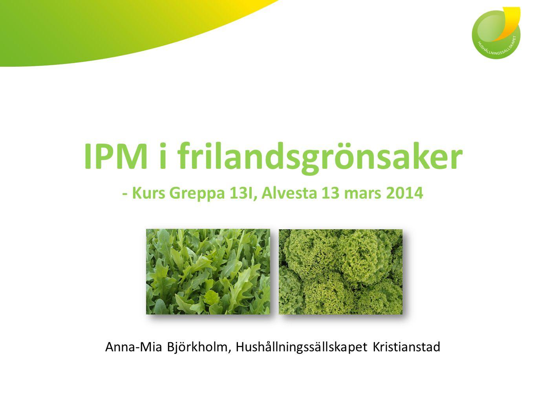 IPM i frilandsgrönsaker - Kurs Greppa 13I, Alvesta 13 mars 2014 Anna-Mia Björkholm, Hushållningssällskapet Kristianstad