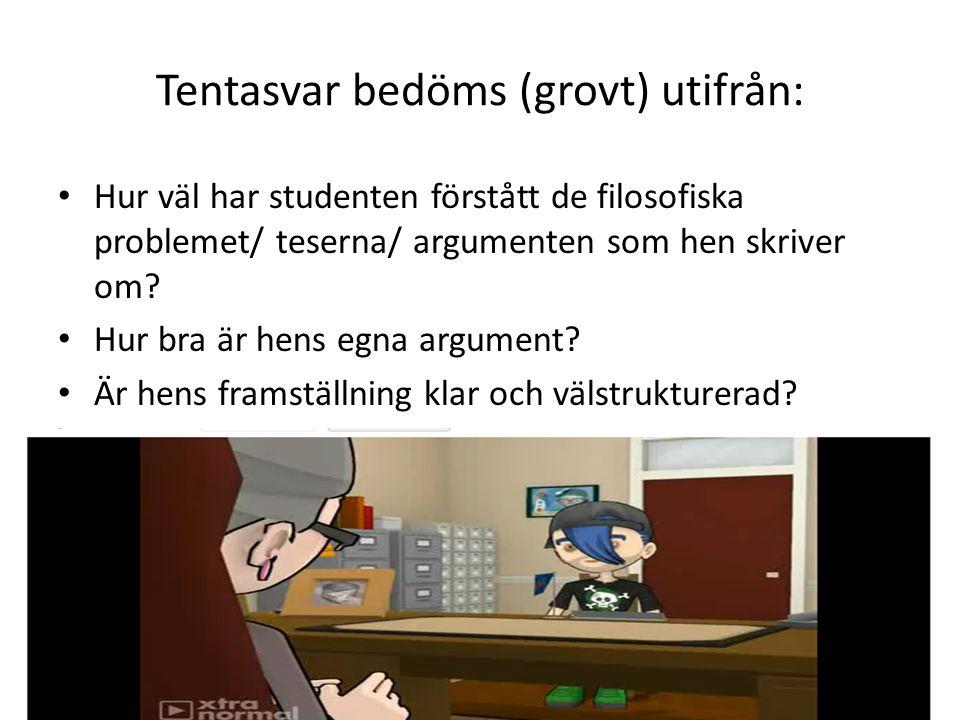 Tentasvar bedöms (grovt) utifrån: Hur väl har studenten förstått de filosofiska problemet/ teserna/ argumenten som hen skriver om? Hur bra är hens egn