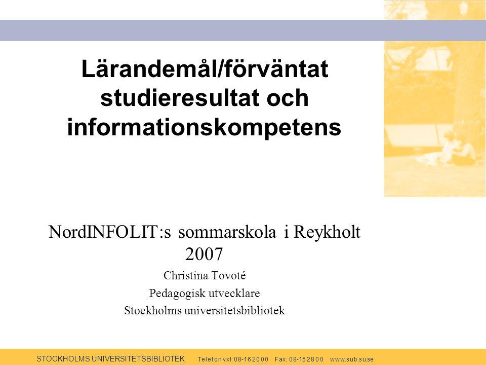 STOCKHOLMS UNIVERSITETSBIBLIOTEK Te l e f o n v x l: 0 8-1 6 2 0 0 0 F ax: 0 8-15 2 8 0 0 w w w.s u b.s u.se Lärandemål/förväntat studieresultat och informationskompetens NordINFOLIT:s sommarskola i Reykholt 2007 Christina Tovoté Pedagogisk utvecklare Stockholms universitetsbibliotek