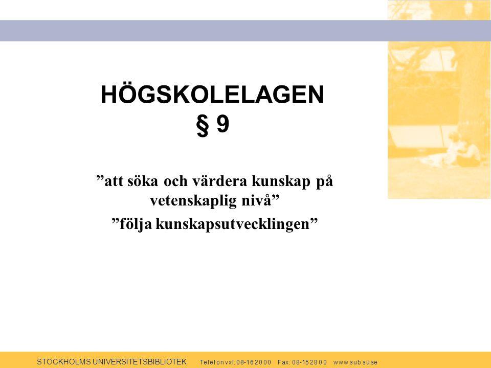 STOCKHOLMS UNIVERSITETSBIBLIOTEK Te l e f o n v x l: 0 8-1 6 2 0 0 0 F ax: 0 8-15 2 8 0 0 w w w.s u b.s u.se HÖGSKOLELAGEN § 9 att söka och värdera kunskap på vetenskaplig nivå följa kunskapsutvecklingen