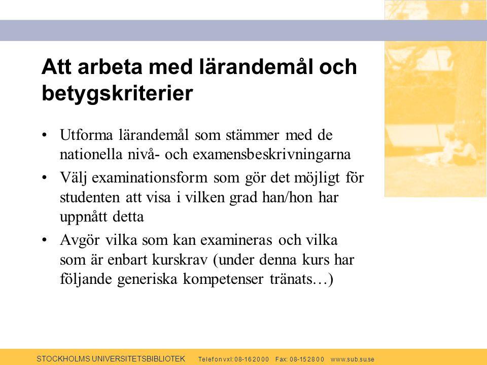 STOCKHOLMS UNIVERSITETSBIBLIOTEK Te l e f o n v x l: 0 8-1 6 2 0 0 0 F ax: 0 8-15 2 8 0 0 w w w.s u b.s u.se Att arbeta med lärandemål och betygskriterier Utforma lärandemål som stämmer med de nationella nivå- och examensbeskrivningarna Välj examinationsform som gör det möjligt för studenten att visa i vilken grad han/hon har uppnått detta Avgör vilka som kan examineras och vilka som är enbart kurskrav (under denna kurs har följande generiska kompetenser tränats…)