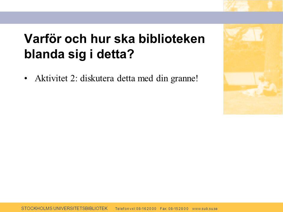 STOCKHOLMS UNIVERSITETSBIBLIOTEK Te l e f o n v x l: 0 8-1 6 2 0 0 0 F ax: 0 8-15 2 8 0 0 w w w.s u b.s u.se Varför och hur ska biblioteken blanda sig i detta.