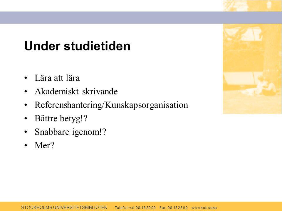 STOCKHOLMS UNIVERSITETSBIBLIOTEK Te l e f o n v x l: 0 8-1 6 2 0 0 0 F ax: 0 8-15 2 8 0 0 w w w.s u b.s u.se Under studietiden Lära att lära Akademiskt skrivande Referenshantering/Kunskapsorganisation Bättre betyg!.