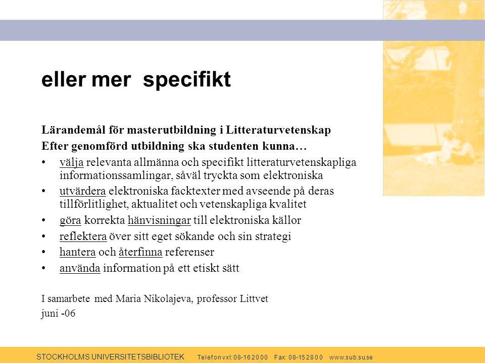 STOCKHOLMS UNIVERSITETSBIBLIOTEK Te l e f o n v x l: 0 8-1 6 2 0 0 0 F ax: 0 8-15 2 8 0 0 w w w.s u b.s u.se eller mer specifikt Lärandemål för masterutbildning i Litteraturvetenskap Efter genomförd utbildning ska studenten kunna… välja relevanta allmänna och specifikt litteraturvetenskapliga informationssamlingar, såväl tryckta som elektroniska utvärdera elektroniska facktexter med avseende på deras tillförlitlighet, aktualitet och vetenskapliga kvalitet göra korrekta hänvisningar till elektroniska källor reflektera över sitt eget sökande och sin strategi hantera och återfinna referenser använda information på ett etiskt sätt I samarbete med Maria Nikolajeva, professor Littvet juni -06