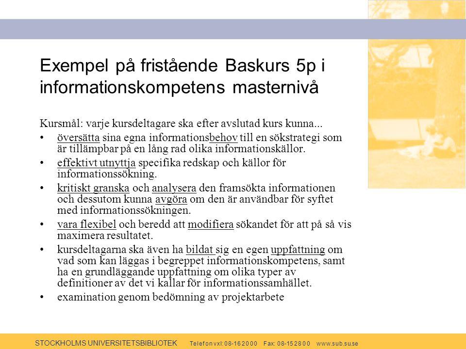 STOCKHOLMS UNIVERSITETSBIBLIOTEK Te l e f o n v x l: 0 8-1 6 2 0 0 0 F ax: 0 8-15 2 8 0 0 w w w.s u b.s u.se Exempel på fristående Baskurs 5p i informationskompetens masternivå Kursmål: varje kursdeltagare ska efter avslutad kurs kunna...