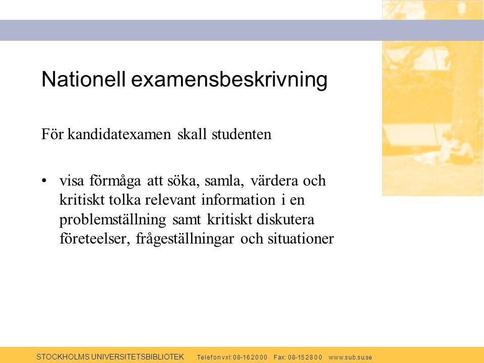 STOCKHOLMS UNIVERSITETSBIBLIOTEK Te l e f o n v x l: 0 8-1 6 2 0 0 0 F ax: 0 8-15 2 8 0 0 w w w.s u b.s u.se Nationell examensbeskrivning För kandidatexamen skall studenten visa förmåga att söka, samla, värdera och kritiskt tolka relevant information i en problemställning samt kritiskt diskutera företeelser, frågeställningar och situationer