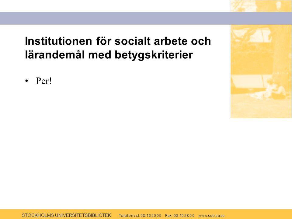 STOCKHOLMS UNIVERSITETSBIBLIOTEK Te l e f o n v x l: 0 8-1 6 2 0 0 0 F ax: 0 8-15 2 8 0 0 w w w.s u b.s u.se Institutionen för socialt arbete och lärandemål med betygskriterier Per!