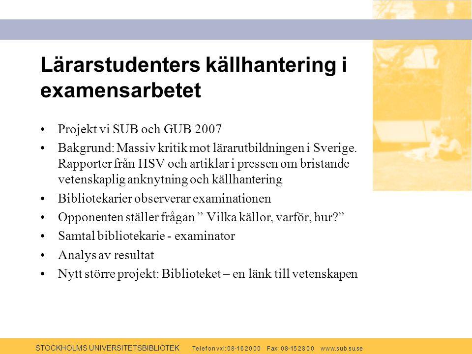 STOCKHOLMS UNIVERSITETSBIBLIOTEK Te l e f o n v x l: 0 8-1 6 2 0 0 0 F ax: 0 8-15 2 8 0 0 w w w.s u b.s u.se Lärarstudenters källhantering i examensarbetet Projekt vi SUB och GUB 2007 Bakgrund: Massiv kritik mot lärarutbildningen i Sverige.