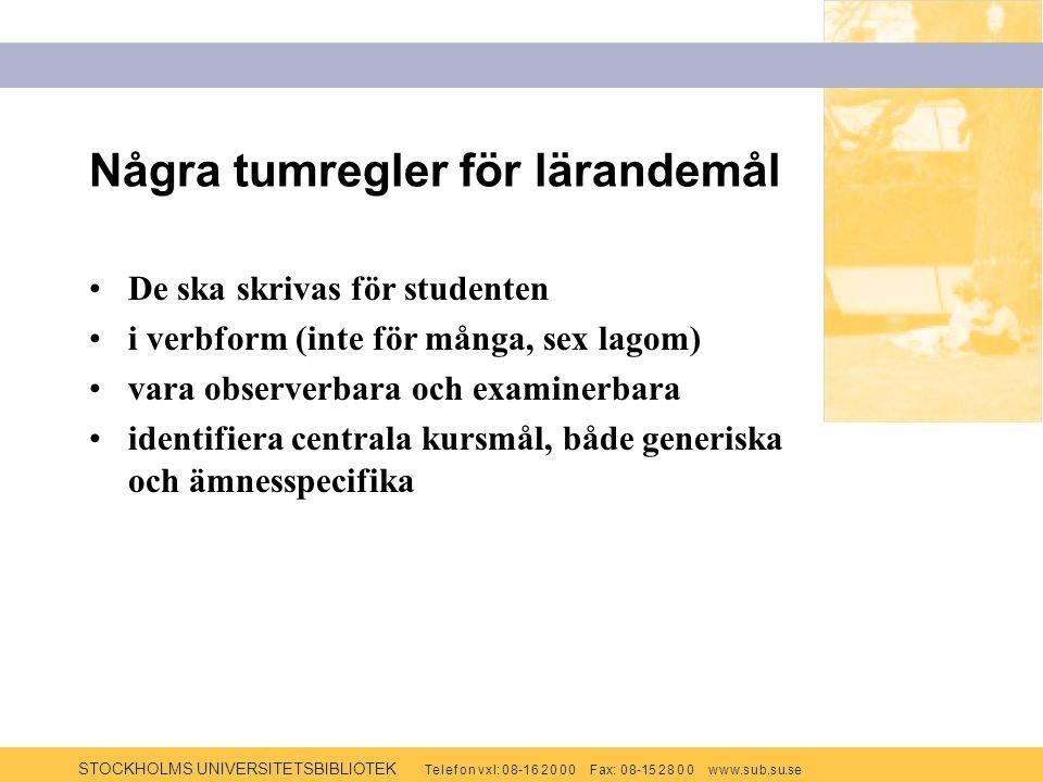 STOCKHOLMS UNIVERSITETSBIBLIOTEK Te l e f o n v x l: 0 8-1 6 2 0 0 0 F ax: 0 8-15 2 8 0 0 w w w.s u b.s u.se Några tumregler för lärandemål De ska skrivas för studenten i verbform (inte för många, sex lagom) vara observerbara och examinerbara identifiera centrala kursmål, både generiska och ämnesspecifika