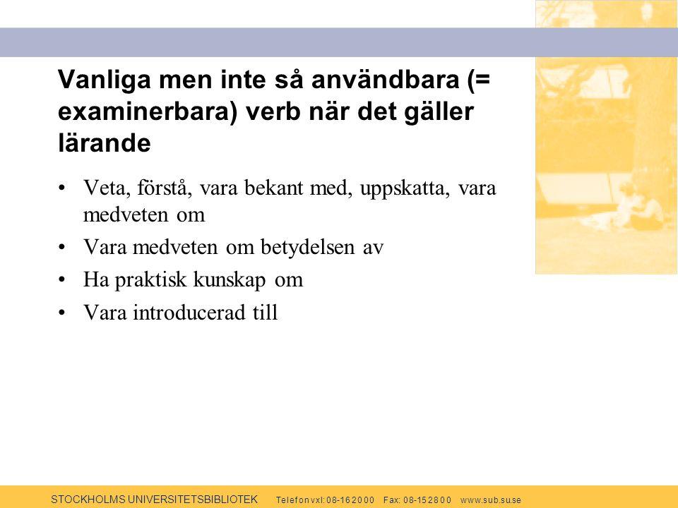 STOCKHOLMS UNIVERSITETSBIBLIOTEK Te l e f o n v x l: 0 8-1 6 2 0 0 0 F ax: 0 8-15 2 8 0 0 w w w.s u b.s u.se Vanliga men inte så användbara (= examinerbara) verb när det gäller lärande Veta, förstå, vara bekant med, uppskatta, vara medveten om Vara medveten om betydelsen av Ha praktisk kunskap om Vara introducerad till