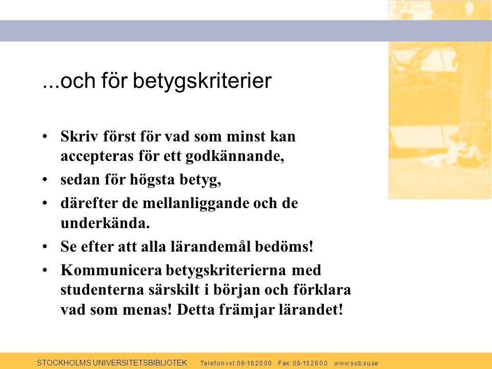STOCKHOLMS UNIVERSITETSBIBLIOTEK Te l e f o n v x l: 0 8-1 6 2 0 0 0 F ax: 0 8-15 2 8 0 0 w w w.s u b.s u.se...och för betygskriterier Skriv först för vad som minst kan accepteras för ett godkännande, sedan för högsta betyg, därefter de mellanliggande och de underkända.