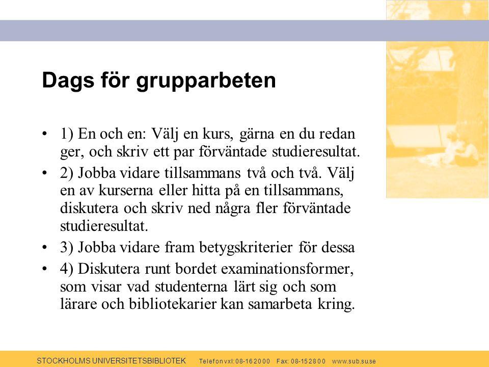 STOCKHOLMS UNIVERSITETSBIBLIOTEK Te l e f o n v x l: 0 8-1 6 2 0 0 0 F ax: 0 8-15 2 8 0 0 w w w.s u b.s u.se Dags för grupparbeten 1) En och en: Välj en kurs, gärna en du redan ger, och skriv ett par förväntade studieresultat.